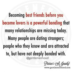 Bonding As Good Friends, Before Dating: Becoming best friends before you become lovers is a powerful bonding that many relationships are missing today. Many people are dating strangers; people who they know and are attracted to, but have not deeply bonded with.