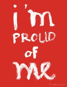 or at least pretend to be proud of yourself! fake it 'til you make it!