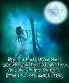 Moon of finest silver wane, take with you bad luck and bane. As you fade into the night, bring new hope back in sight.