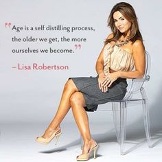 """Age is a self distilling process, the older we get, the more ourselves we become."" - Lisa Robertson"