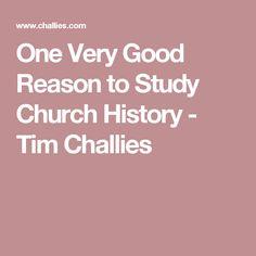 One Very Good Reason to Study Church History - Tim Challies