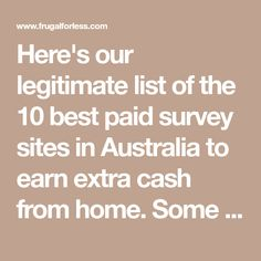 Here's our legitimate list of the 10 best paid survey sites in Australia to earn extra cash from home. Some sites work in other countries also.