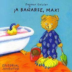 """""""¡A BAÑARSE, MAX!"""" de Dagmar Geisler  Primero, Max no quiere bañarse, pero después chapotea y se divierte con sus juguetes.  Signatura: BEBÉ MUN"""
