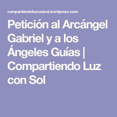 Petición al Arcángel Gabriel y a los Ángeles Guías | Compartiendo Luz con Sol