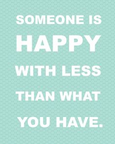 Someone is happy with less than what you have.