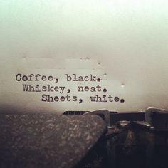 Coffee, black. Whiskey, neat. Sheets, white.