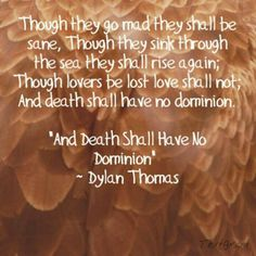 """""""Though they go mad they shall be sane, Though they sink through the sea they shall rise again; Though lovers be lost love shall not; And Death Shall Have No Dominion."""" -Dylan Thomas. One of my favorite poems."""