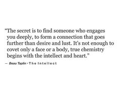 The secret is to find someone who engages you deeply, to form a connection that goes further than desire and lust. It's not enough to covet only a face or a body, true chemistry begins with the intellect and heart. @emmasusanno #TrueLoveisForever