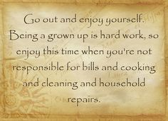 Go out and enjoy yourself. Being a grown up is hard work, so...
