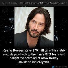Wow!! ~~~ Keanu Reeves gave $75 million of his matrix sequels paycheck to the film's SFX team and bought the entire stunt crew Harley Davidson motorcycles. http://unbelievable-facts.tumblr.com/