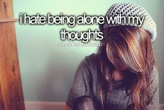 i hate being alone with my thoughts