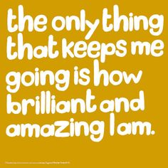 The only thing that keeps me going is how brilliant and amazing I am.