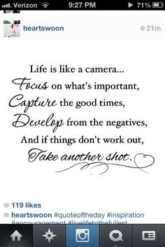 Life is like a camera… Focus on what's important, Capture the good times, Develop from the negatives, And if things don't work out, Take another shot.