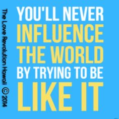 """You'll Never Influence The World By Trying To Be Like It.""  - The Love Revolution Hawaii"
