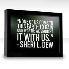 """None of us come to this earth to gain our worth; we brought it with us."" -Sheri L. Dew"