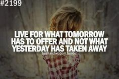 live for what tomorrow has to offer and not what yesterday has taken away
