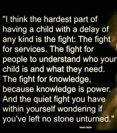 I think the hardest part of having a child with a delay of any kind is the fight. Special Needs Quotes, Special Needs Mom, Special Kids, Special Person, Aspergers Autism, Adhd And Autism, Autism Facts, Autism Signs, Frases