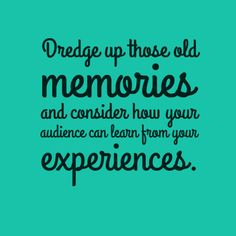 Dredge up those old memories and consider how your audience can learn from your experiences.