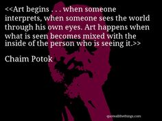 Chaim Potok - quote-Art begins … when someone interprets, when someone sees the world through his own eyes. Art happens when what is seen becomes mixed with the inside of the person who is seeing it.Source: quoteallthethings.com #ChaimPotok #quote #quotation #aphorism #quoteallthethings