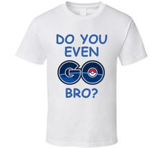 Do You Even Go Bro?  (Blue Font) Funny Pokemon Go T Shirt