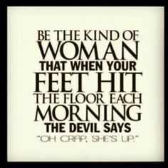 "Be the kind of woman that when your feet hit the floor each morning the devil says ""Oh crap, shes up."" Great advice for missionaries:)"