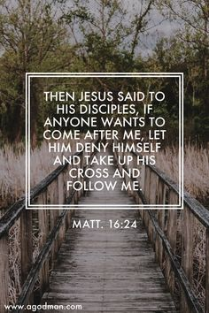 Matt. 16:24 Then Jesus said to His disciples, If anyone wants to come after Me, let him deny himself and take up his cross and follow Me. #Bible #Verse #Scripture quoted at www.agodman.com