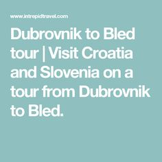 Dubrovnik to Bled tour | Visit Croatia and Slovenia on a tour from Dubrovnik to Bled.