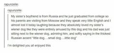 """My sister's boyfriend is from Russia and he just graduated from college so his parents are visiting from Moscow and they speak very little English and I almost lost it today laughing because they absolutely loved my sister's wiener dog like they were entirely amused by this dog and his dad was just sitting next to the wiener dog, admiring him, and softly saying in the thickest Russian accent """"little dog...small dog...little dog"""""""