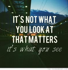 It's not what you looks at that matters. It's what you see. #inspiration #quotes