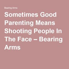 Sometimes Good Parenting Means Shooting People In The Face – Bearing Arms