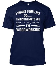 """I Might Look Like I'm Listening To You - But In My Head I'm Woodworking"" Tees, V-Necks and Hoodies  Sizes: Small to 5XL  Other Woodworking Tee Here => https://teespring.com/stores/woodworking-tees-hoodies?w=wst   Designed and Printed in the USA  Need Help Ordering? Call support (1-855-833-7774) Monday-Friday 9AM-5PM (EST) or email: support@teespring.com"