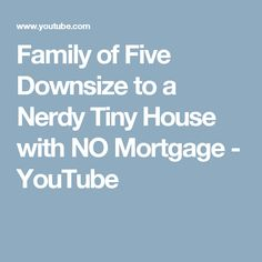 Family of Five Downsize to a Nerdy Tiny House with NO Mortgage - YouTube