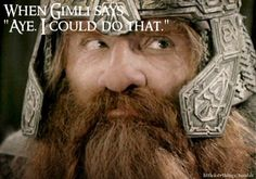 """When Gimli says """"Aye. I could do that.""""  Submitted by sendmedaughters."""