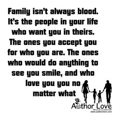 Family Love | 2   Family isn�t always blood. It�s the people in your life who want you in theirs. The ones you accept you for who you are. The ones who would do anything to see you smile, and who love you you no matter what - AuthorLove