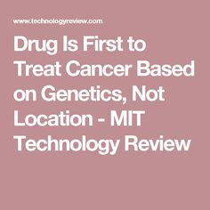 Drug Is First to Treat Cancer Based on Genetics, Not Location - MIT Technology Review
