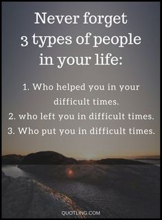 Quotes In life we come across different types of people, some leave us when we need them, some stand right beside us all the way through. Our job is to find the right type and stick to them.