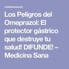 Los Peligros del Omeprazol: El protector gástrico que destruye tu salud! DIFUNDE! – Medicina Sana