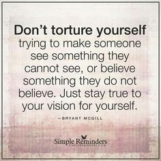 """Don't Torture Yourself Trying To Make Someone See Something They Cannot See, Or Believe Something They Do Not Believe. Just Stay True To Your Vision For Yourself"" by Bryant McGill"