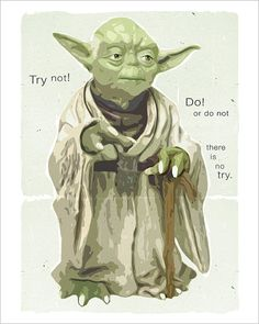 Yoda:  February 28, 2012-  Show about faith.   Try Not do or do not-  No Try. Progress not perfection