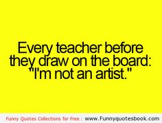 Funny Teacher Quotes | Funny facts about your teacher -  actually it is ... Before he or she draws on the board - just for the record! Maybe we don't draw but we know grammar!