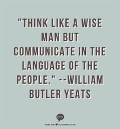 """""""Think like a wise man but communicate in the language of the people."""" Wiliam Butler Yeats"""