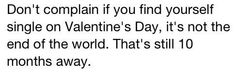 It's not the end of the world... hope this makes you feel better ? happy valentines day. forever alone .