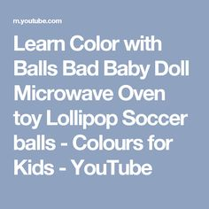 Learn Color with Balls Bad Baby Doll Microwave Oven toy Lollipop Soccer balls - Colours for Kids - YouTube