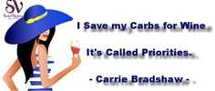 """""""I save my carbs for wine. It's called priorities."""" Carrie Bradshaw"""