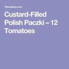 Custard-Filled Polish Paczki – 12 Tomatoes