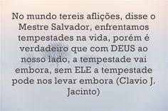 No mundo tereis aflições, disse o Mestre Salvador, enfrentamos tempestades na vida, porém é verdadeiro que com DEUS ao nosso lado, a tempestade vai embora, sem ELE a tempestade pode nos levar embora (Clavio J. Jacinto)