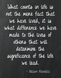 What counts in life is not the mere fact that we have lived, it is what difference we have made to the lives of others that will determine the significance of the life we had. ~ Nelson Mandela #quote