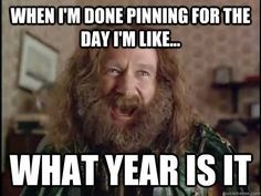 When I'm done pinning for the day... I'm like, what day is it...