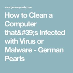How to Clean a Computer that's Infected with Virus or Malware - German Pearls