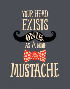 your head is a home for your mustache
